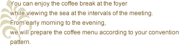 You can enjoy the coffee break at the foyer while viewing the sea at the intervals of the meeting. From early morning to the evening, we will prepare the coffee menu according to your convention pattern.